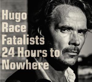 Hugo Race Fatalists - 24 Hours To Nowhere